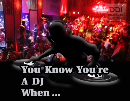 You Know You're A DJ When... | Digital DJ INFO