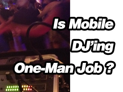 Can Mobile DJ'ing Be A One-Man Job ?